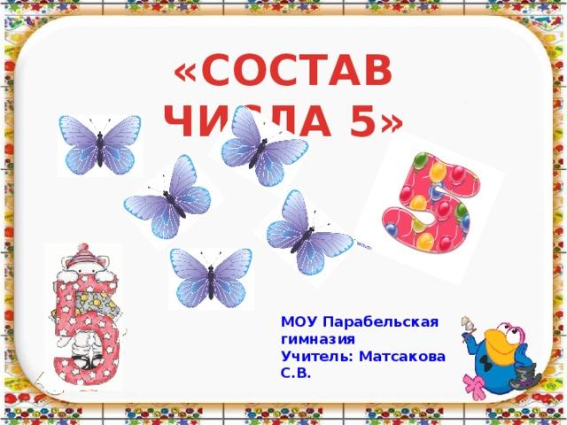«СОСТАВ ЧИСЛА 5» МОУ Парабельская гимназия Учитель: Матсакова С.В.