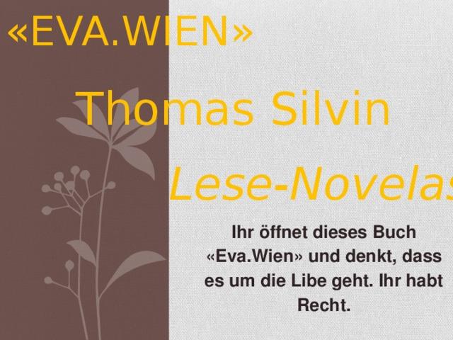«EVA.WIEN» Thomas Silvin Lese-Novelas Ihr öffnet dieses Buch «Eva.Wien» und denkt, dass es um die Libe geht. Ihr habt Recht.