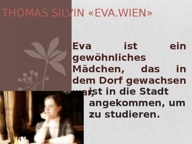 THOMAS SILVIN «EVA.WIEN» Eva ist ein gewöhnliches Mädchen, das in dem Dorf gewachsen war, ist in die Stadt angekommen, um zu studieren.