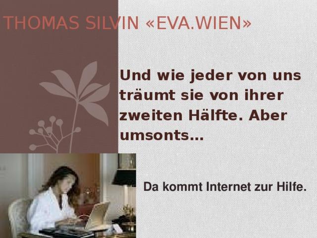 THOMAS SILVIN «EVA.WIEN» Und wie jeder von uns träumt sie von ihrer zweiten Hälfte. Aber umsonts…  Da kommt Internet zur Hilfe.