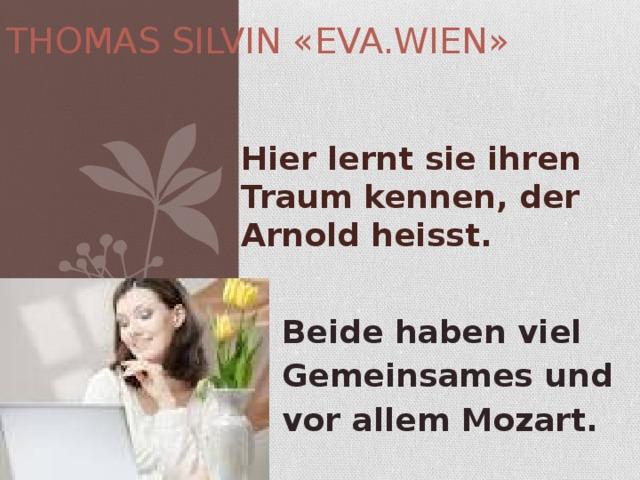 THOMAS SILVIN «EVA.WIEN» Hier lernt sie ihren Traum kennen, der Arnold heisst. Beide haben viel Gemeinsames und vor allem Mozart.