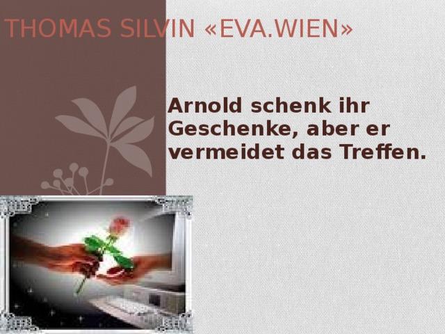 THOMAS SILVIN «EVA.WIEN» Arnold schenk ihr Geschenke, aber er vermeidet das Treffen.