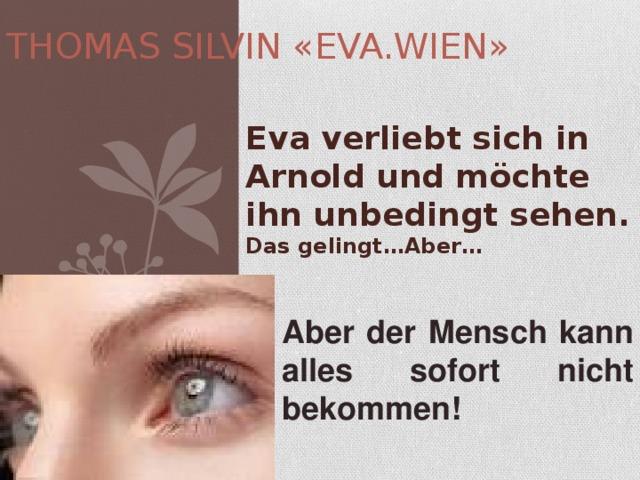 THOMAS SILVIN «EVA.WIEN» Eva verliebt sich in Arnold und möchte ihn unbedingt sehen. Das gelingt…Aber…  Aber der Mensch kann alles sofort nicht bekommen!