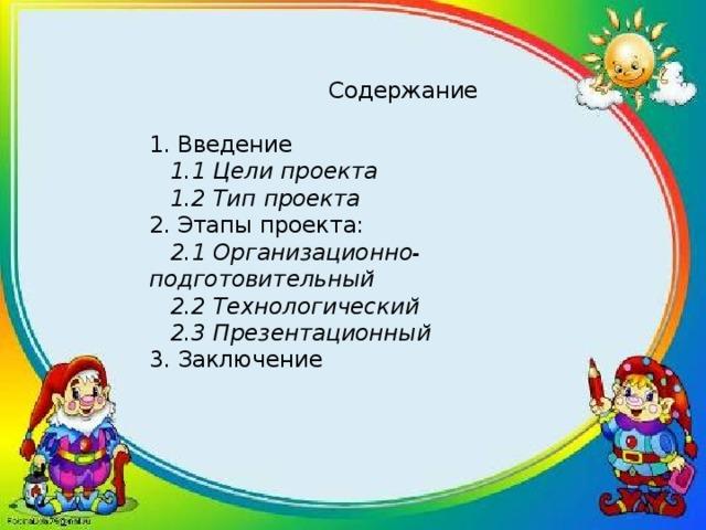 Содержание   1. Введение   1.1 Цели проекта  1.2 Тип проекта  2. Этапы проекта:   2.1 Организационно-подготовительный  2.2 Технологический  2.3 Презентационный  3. Заключение