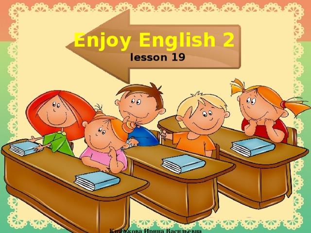 Enjoy English 2   lesson 19    Князькова Ирина Васильевна