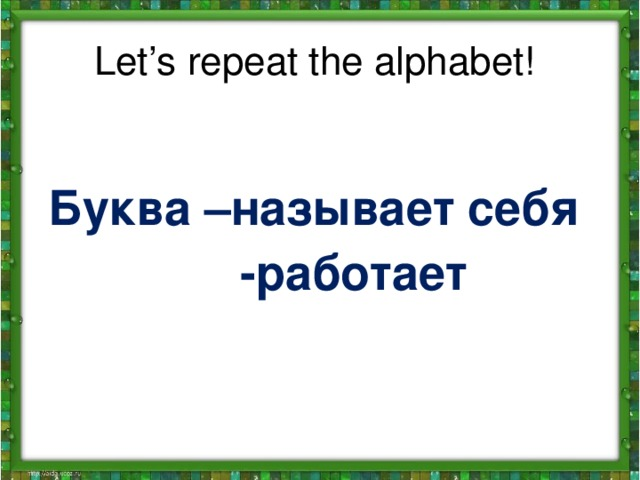 Let's repeat the alphabet! Буква –называет себя  -работает
