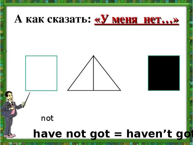 А как сказать: «У меня нет…» + ? Yes, not : No, have not got = haven't got