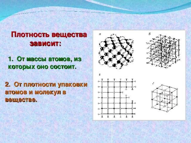 Плотность вещества  зависит: 1. От массы атомов, из которых оно состоит. 2. От плотности упаковки атомов и молекул в веществе.