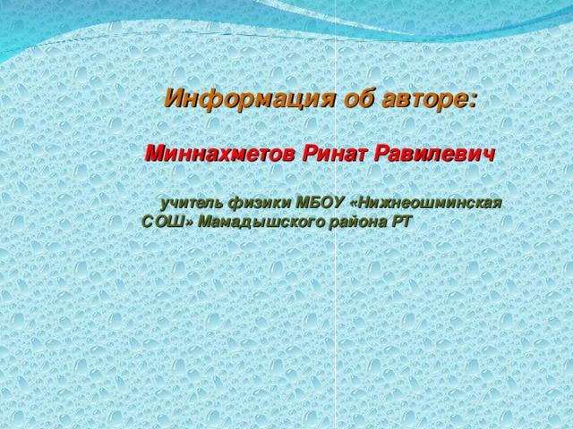 Информация об авторе:    Миннахметов Ринат Равилевич   учитель физики МБОУ «Нижнеошминская СОШ» Мамадышского района РТ