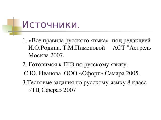 Источники. 1. «Все правила русского языка» под редакцией И.О.Родина, Т.М.Пименовой АСТ
