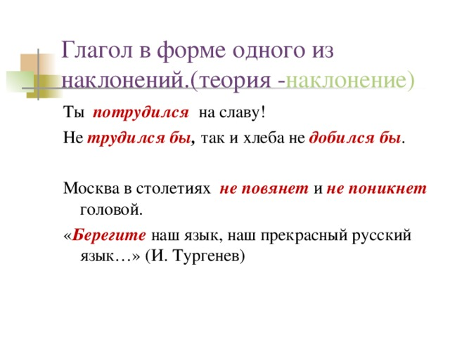 Глагол в форме одного из наклонений.(теория - наклонение) Ты потрудился на славу! Не трудился бы , так и хлеба не добился бы . Москва в столетиях не повянет и не поникнет головой. « Берегите  наш язык, наш прекрасный русский язык…» (И. Тургенев)