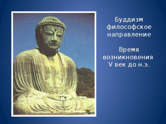 Буддизм  философское направление   Время возникновения  V век до н.э.