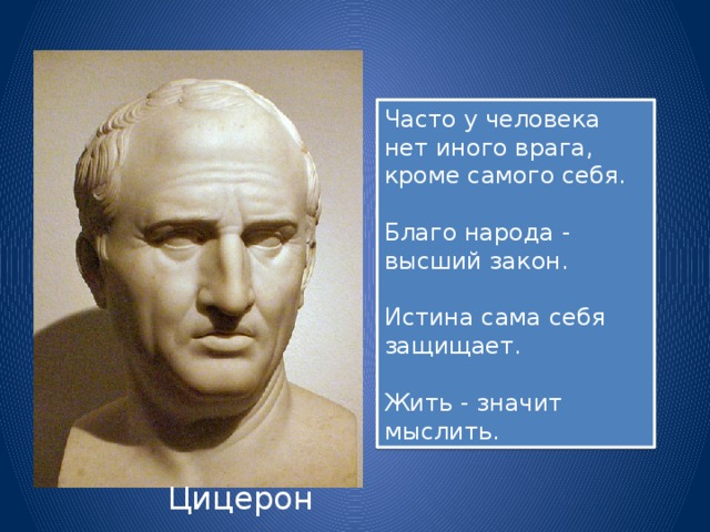 Часто у человека нет иного врага, кроме самого себя. Благо народа - высший закон. Истина сама себя защищает. Жить - значит мыслить. Цицерон