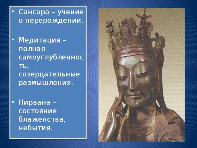 Сансара – учение о перерождении. Медитация – полная самоуглубленность, созерцательные размышления. Нирвана – состояние блаженства, небытия.