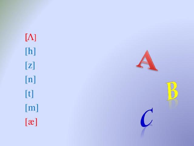 [ Λ ] [ h ] [z] [n] [t] [m] [æ]
