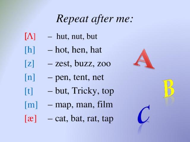 Repeat after me: –  hut, nut, but [ Λ ] – hot , hen, hat – zest, buzz, zoo – pen, tent, net – but, Tricky, top – map, man, film – cat, bat, rat, tap [ h ] [z] [n] [t] [m] [æ]
