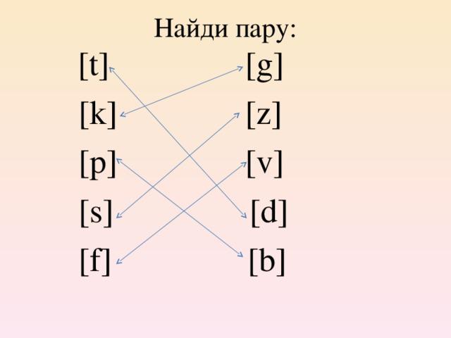 Найди пару:  [t] [g]  [k] [z]  [p] [v]  [s] [d]  [f] [b]