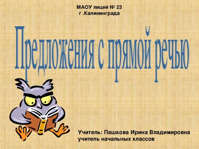 МАОУ лицей № 23 г .Калининграда Учитель: Пашкова Ирина Владимировна учитель начальных классов