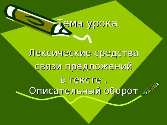 Тема урока Лексические средства связи предложений в тексте . Описательный оборот Добавить слайд