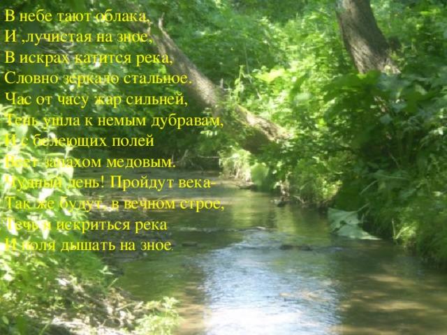 В небе тают облака, И ,лучистая на зное, В искрах катится река, Словно зеркало стальное. Час от часу жар сильней, Тень ушла к немым дубравам, И с белеющих полей Веет запахом медовым. Чудный день! Пройдут века- Так же будут, в вечном строе, Течь и искриться река И поля дышать на зное .