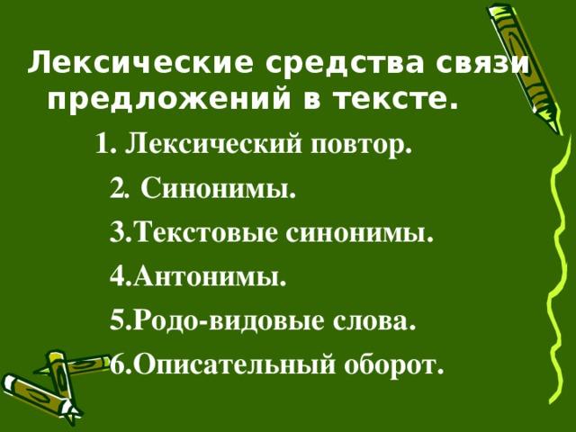 Лексические средства связи предложений в тексте.  1. Лексический повтор.  2 . Синонимы.  3.Текстовые синонимы.  4.Антонимы.  5.Родо-видовые слова.  6.Описательный оборот.