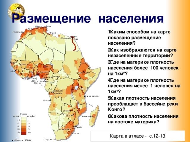 Размещение населения Каким способом на карте показано размещение населения? Как изображаются на карте незаселенные территории? Где на материке плотность населения более 100 человек на 1км 2 ? Где на материке плотность населения менее 1 человек на 1км 2 ? Какая плотность населения преобладает в бассейне реки Конго? Какова плотность населения на востоке материка?  Кликнете по прямоугольнику «Вывод» - появится текст, щелчок по тексту – исчезновение текста Карта в атласе - с.12-13 6