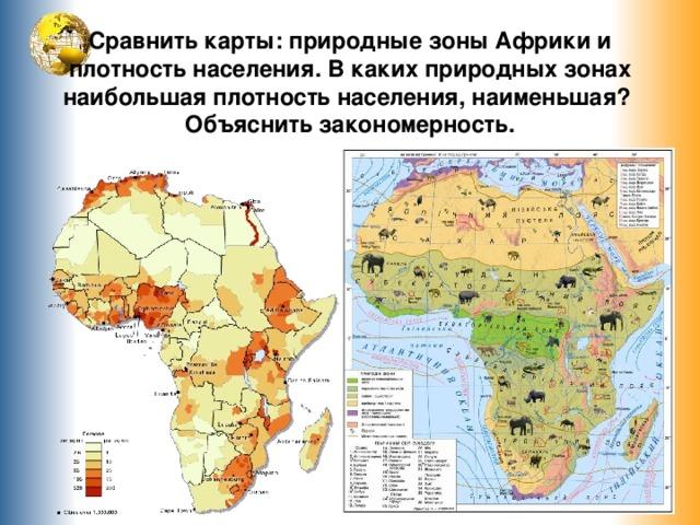 Сравнить карты: природные зоны Африки и плотность населения. В каких природных зонах наибольшая плотность населения, наименьшая? Объяснить закономерность.