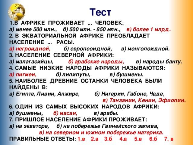 Тест В АФРИКЕ ПРОЖИВАЕТ ... ЧЕЛОВЕК.  а) менее 500 млн.,  б) 500 млн. - 850 млн., в) более 1 млрд.  2. В ЭКВАТОРИАЛЬНОЙ АФРИКЕ ПРЕОБЛАДАЕТ НАСЕЛЕНИЕ ... РАСЫ.  а) негроидной, б) европеоидной,  в) монголоидной.  3. НАСЕЛЕНИЕ СЕВЕРНОЙ АФРИКИ:  а) малагасийцы, б) арабские народы, в) народы банту.  4. САМЫЕ НИЗКИЕ НАРОДЫ АФРИКИ НАЗЫВАЮТСЯ:  а) пигмеи, б) лилипуты, в) бушмены.  5. НАИБОЛЕЕ ДРЕВНИЕ ОСТАНКИ ЧЕЛОВЕКА БЫЛИ НАЙДЕНЫ В:  а) Египте, Ливии, Алжире, б) Нигерии, Габоне, Чаде, в) Танзании, Кении, Эфиопии.  6. ОДИН ИЗ САМЫХ ВЫСОКИХ НАРОДОВ АФРИКИ:  а) бушмены, б) масаи, в) арабы.  7. ПРИШЛОЕ НАСЕЛЕНИЕ АФРИКИ ПРОЖИВАЕТ:  а) на экваторе, б) на побережье Гвинейского залива, в) на северном и южном побережье материка.  ПРАВИЛЬНЫЕ ОТВЕТЫ: 1.в 2.а 3.б 4.а 5.в 6.б 7. в Переход по управляющим кнопкам 6