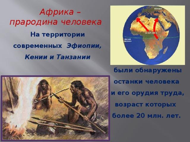 Африка – прародина человека  На территории современных Эфиопии, Кении и Танзании были обнаружены останки человека и его орудия труда, возраст которых более 20 млн. лет.