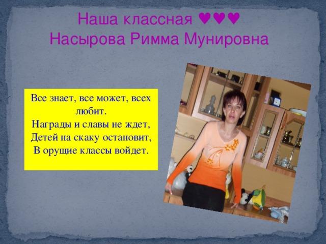 Наша классная ♥♥♥ Насырова Римма Мунировна Все знает, все может, всех любит. Награды и славы не ждет,  Детей на скаку остановит,  В орущие классы войдет.
