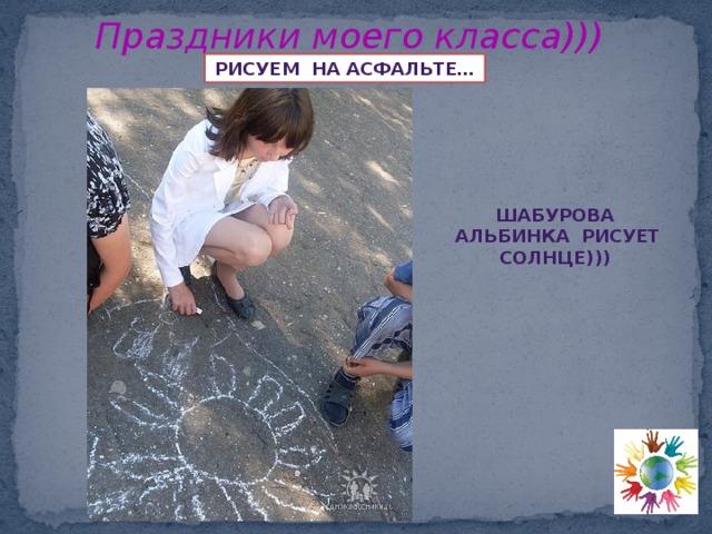 Праздники моего класса))) Рисуем на асфальте… ШАБУРОВА АЛЬБИНКА РИСУЕТ СОЛНЦЕ)))