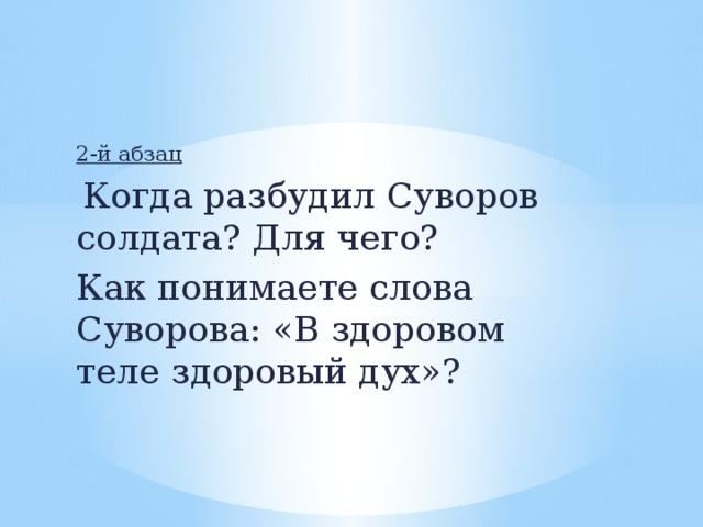 2-й абзац  Когда разбудил Суворов солдата? Для чего? Как понимаете слова Суворова: «В здоровом теле здоровый дух»?