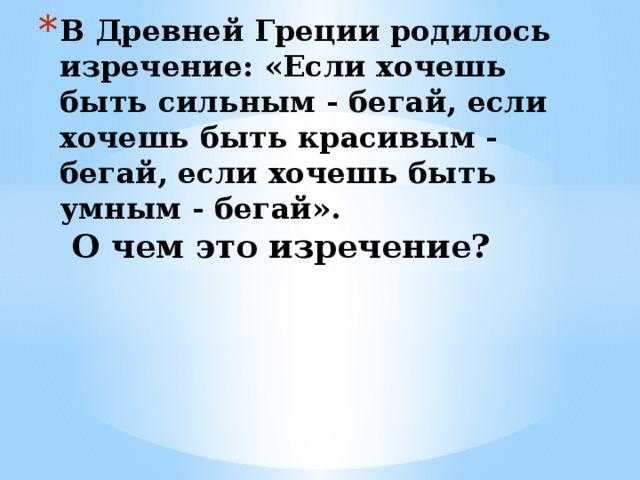 В Древней Греции родилось изречение: «Если хочешь быть сильным - бегай, если хочешь быть красивым - бегай, если хочешь быть умным - бегай».  О чем это изречение?