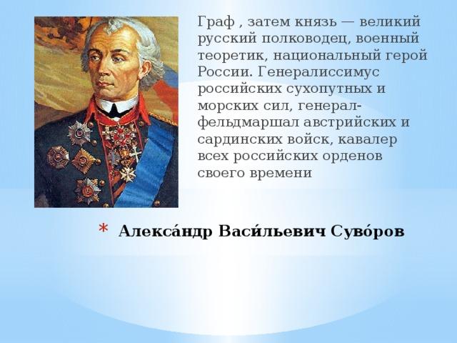 Граф , затем князь — великий русский полководец, военный теоретик, национальный герой России. Генералиссимус российских сухопутных и морских сил, генерал-фельдмаршал австрийских и сардинских войск, кавалер всех российских орденов своего времени