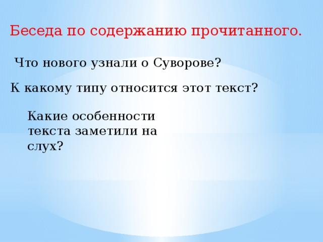 Беседа по содержанию прочитанного. Что нового узнали о Суворове? К какому типу относится этот текст? Какие особенности текста заметили на слух?