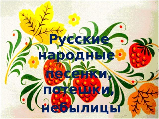 Русские народные песенки, потешки,  небылицы
