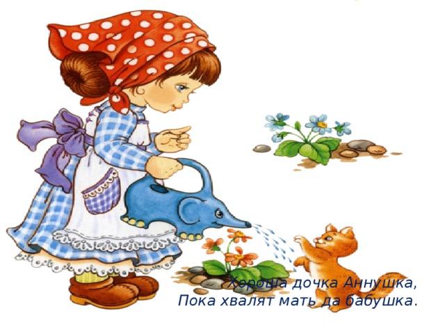 Хороша дочка Аннушка,  Пока хвалят мать да бабушка .