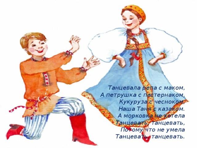 Танцевала репа с маком,  А петрушка с пастернаком,  Кукуруза с чесноком,  Наша Таня с казаком.  А морковка не хотела  Танцевать, танцевать,  Потому что не умела  Танцевать, танцевать.