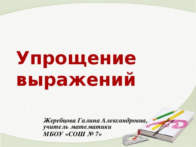 Упрощение выражений Жеребцова Галина Александровна, учитель математики МБОУ «СОШ № 7»