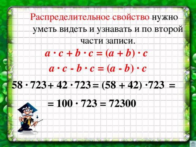 Распределительное свойство нужно уметь видеть и узнавать и по второй части записи. a ∙ c + b ∙ c = ( а + b ) ∙ c  a ∙ c - b ∙ c = ( а - b ) ∙ c = (58 + 42) ∙ = 723 58 ∙ 723  + 42 ∙ 723 = 100 ∙ 723 = 72300