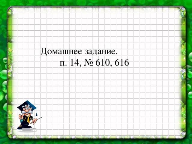 Домашнее задание.   п. 14, № 610, 616