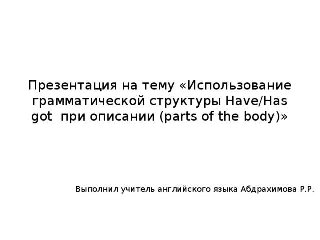 Презентация на тему «Использование грамматической структуры Have/Has got при описании (parts of the body)» Выполнил учитель английского языка Абдрахимова Р.Р.