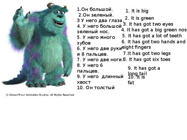 1.Он большой.  2.Он зеленый. 3 У него два глаза. 4. У него большой зеленый нос. 5. У него много зубов 6. У него две руки и 8 пальцев. 7. У него две ноги. 8. У него 6 пальцев. 9. У него длинный хвост 10. Он толстый 1. It is big 2. It is green 3. It has got two eyes 4. It has got a big green nose 5. It has got a lot of teeth 6. It has got two hands and eight fingers 7.It has got two legs 8. It has got six toes 9. It has got a long tail 10. It is fat