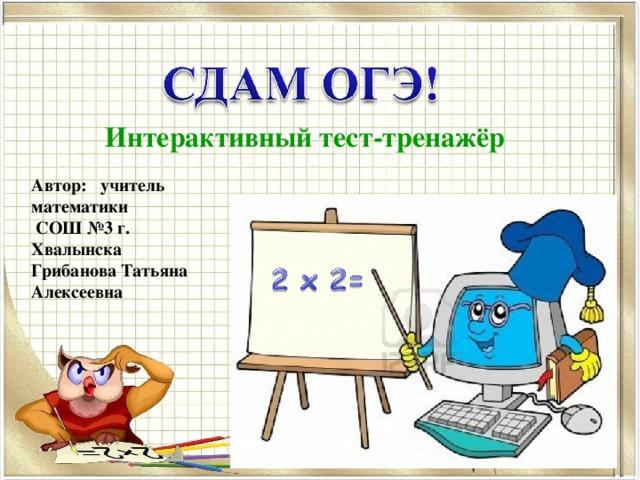 Интерактивный тест-тренажёр Автор: учитель математики  СОШ №3 г. Хвалынска Грибанова Татьяна Алексеевна