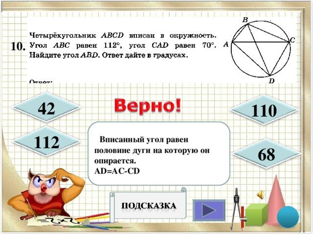 10.  42 110  Вписанный угол равен половине дуги на которую он опирается. AD=AC-CD 112 68