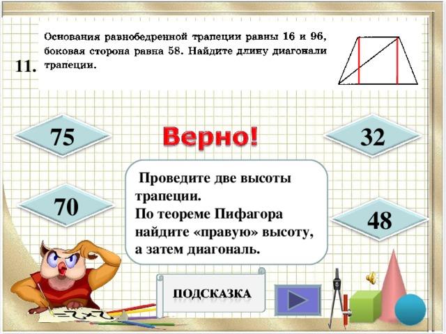 1 1 .  32 75  Проведите две высоты трапеции. По теореме Пифагора найдите «правую» высоту, а затем диагональ. 70 48