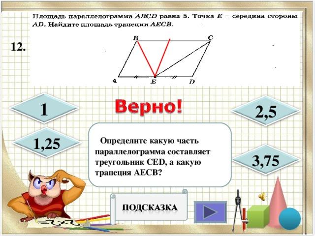 12.  1 2,5  Определите какую часть параллелограмма составляет треугольник CED , а какую трапеция AECB ? 1,25 3,75