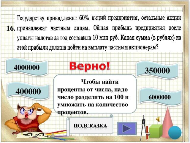 16..  4000000 350000  Чтобы найти проценты от числа, надо число разделить на 100 и умножить на количество процентов. 400000 6000000