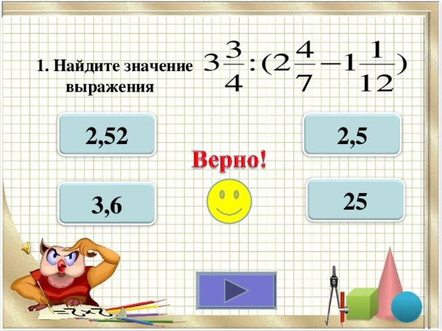1. Найдите значение  выражения  2,52 2,5 25 3,6