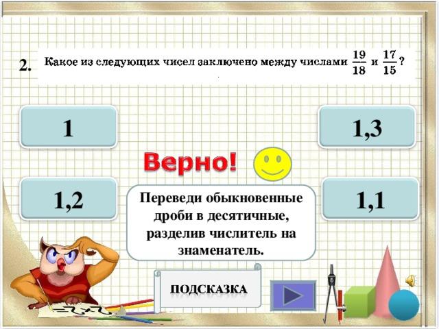 2.  1 1,3 1,1 1,2 Переведи обыкновенные дроби в десятичные, разделив числитель на знаменатель.